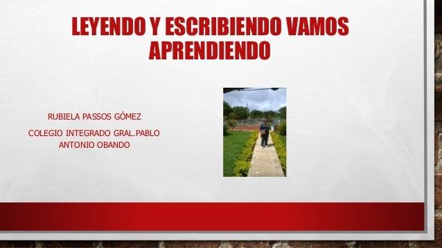 LEYENDO Y ESCRIBIENDO VAMOS APRENDIENDO RUBIELA PASSOS GÓMEZ COLEGIO INTEGRADO GRAL.PABLO ANTONIO OBANDO