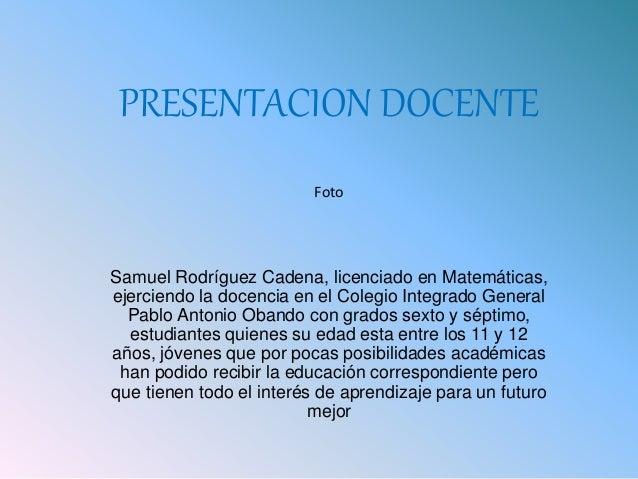 PRESENTACION DOCENTE Samuel Rodríguez Cadena, licenciado en Matemáticas, ejerciendo la docencia en el Colegio Integrado Ge...