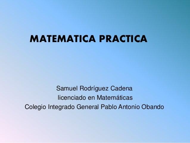 Samuel Rodríguez Cadena licenciado en Matemáticas Colegio Integrado General Pablo Antonio Obando MATEMATICA PRACTICA