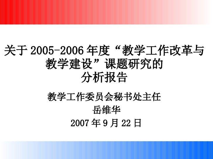 """关于 2005-2006 年度""""教学工作改革与 教学建设""""课题研究的 分析报告 教学工作委员会秘书处主任  岳维华 2007 年 9 月 22 日"""