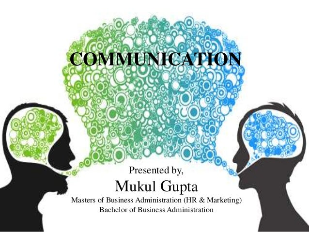 COMMUNICATION Presented by, Mukul Gupta Masters of Business Administration (HR & Marketing) Bachelor of Business Administr...