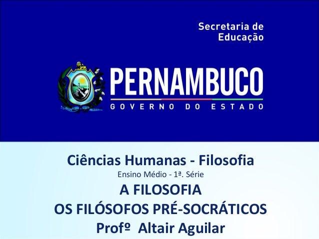 Ciências Humanas - Filosofia  Ensino Médio - 1ª. Série  A FILOSOFIA  OS FILÓSOFOS PRÉ-SOCRÁTICOS  Profº Altair Aguilar