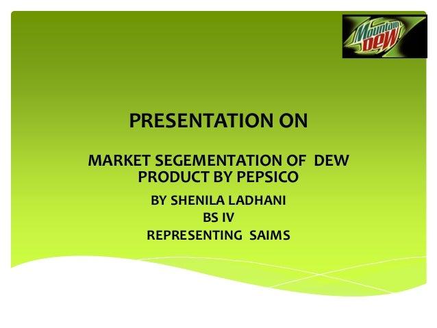 PRESENTATION ON MARKET SEGEMENTATION OF DEW PRODUCT BY PEPSICO BY SHENILA LADHANI BS IV REPRESENTING SAIMS