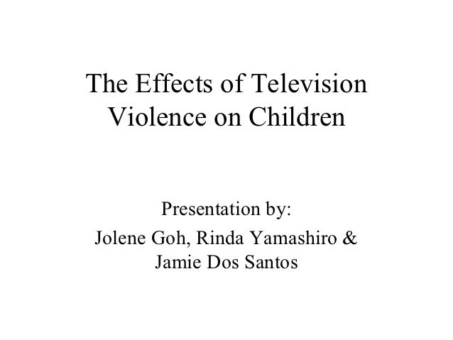 The Effects of Television Violence on Children        Presentation by:Jolene Goh, Rinda Yamashiro &       Jamie Dos Santos