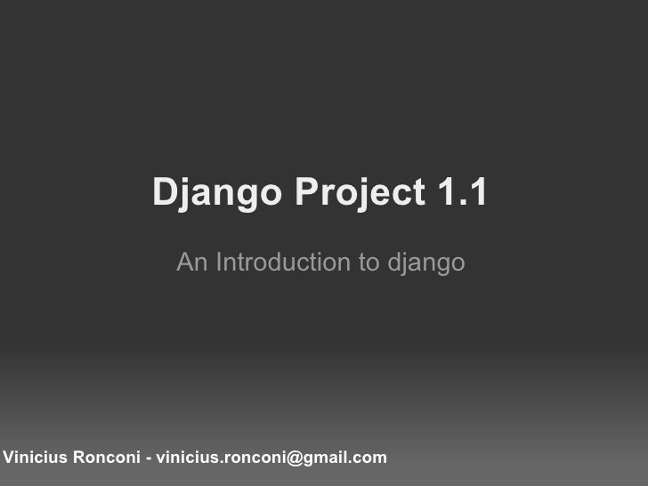 Django Project 1.1 An Introduction to django Vinicius Ronconi - vinicius.ronconi@gmail.com