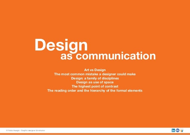 Design as communication Art vs Design The most common mistake a designer could make Design: a family of disciplines Design...