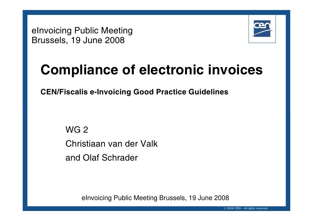 eInvoicing Public Meeting Brussels, 19 June 2008     Compliance of electronic invoices   CEN/Fiscalis e-Invoicing Good Pra...