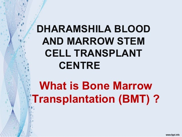 What is Bone Marrow Transplantation (BMT) ? DHARAMSHILA BLOOD AND MARROW STEM CELL TRANSPLANT CENTRE