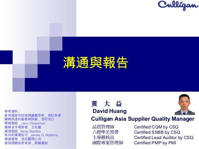 溝通與報告 大 益黃 David Huang Culligan Asia Supplier Quality Manager 品質管理師 六標準差黑帶 主導稽核員 國際專案管理師 Certified CQM by CSQ Certified SS...