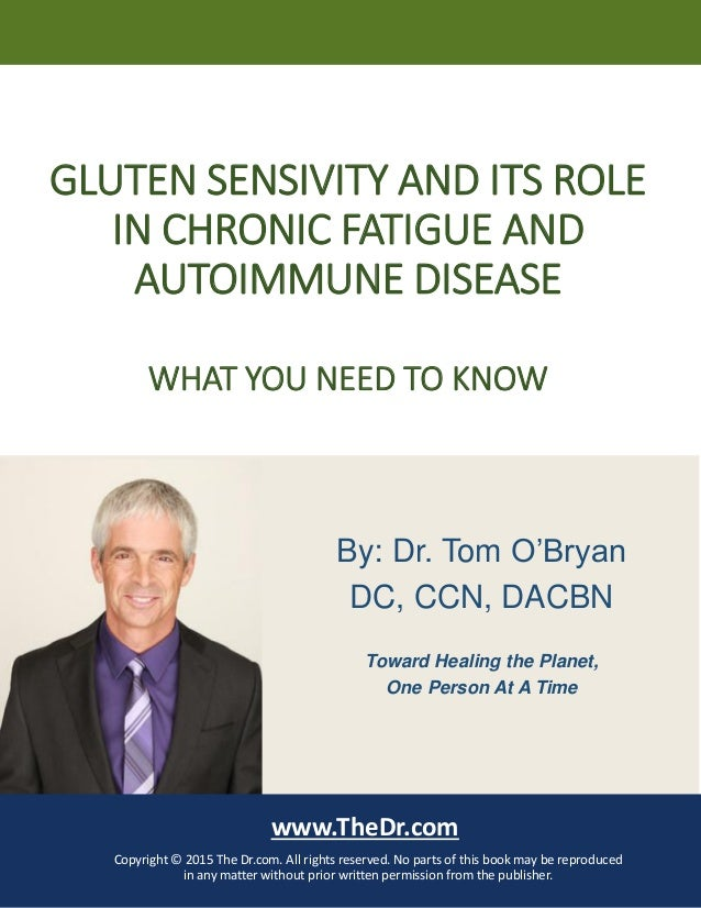 GLUTEN SENSIVITY AND ITS ROLE IN CHRONIC FATIGUE AND AUTOIMMUNE DISEASE WHAT YOU NEED TO KNOW www.TheDr.com Copyright © 20...