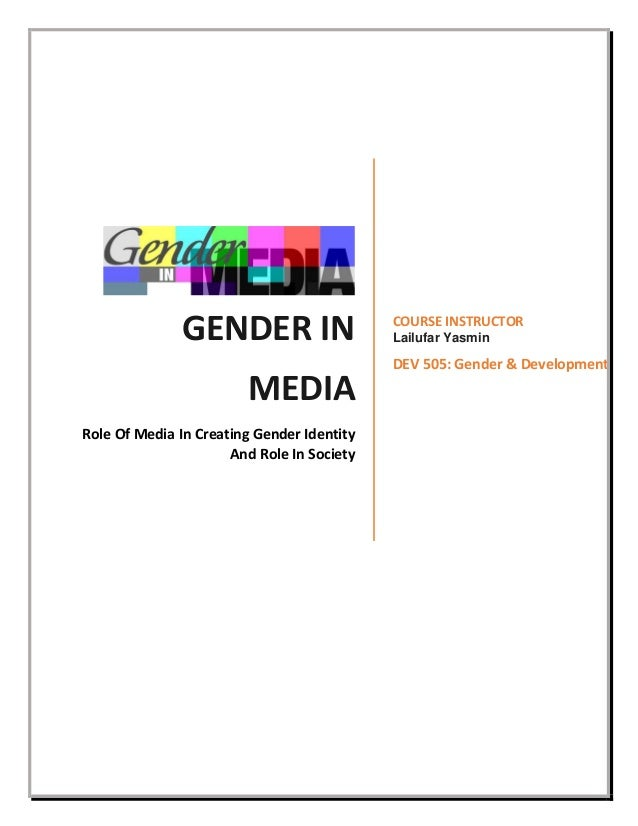 GENDER IN MEDIA Role Of Media In Creating Gender Identity And Role In Society COURSE INSTRUCTOR Lailufar Yasmin DEV 505: G...