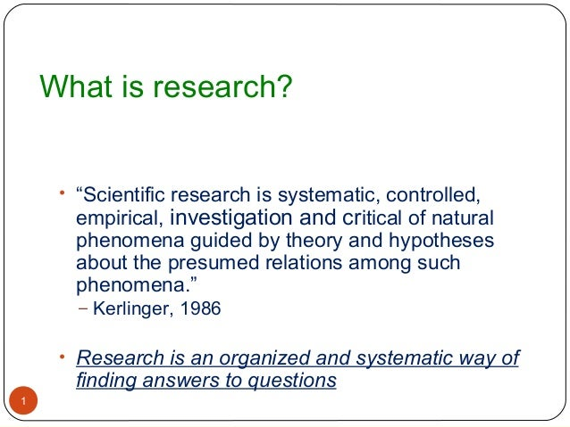 """What is research?     • """"Scientific research is systematic, controlled,      empirical, investigation and critical of natu..."""