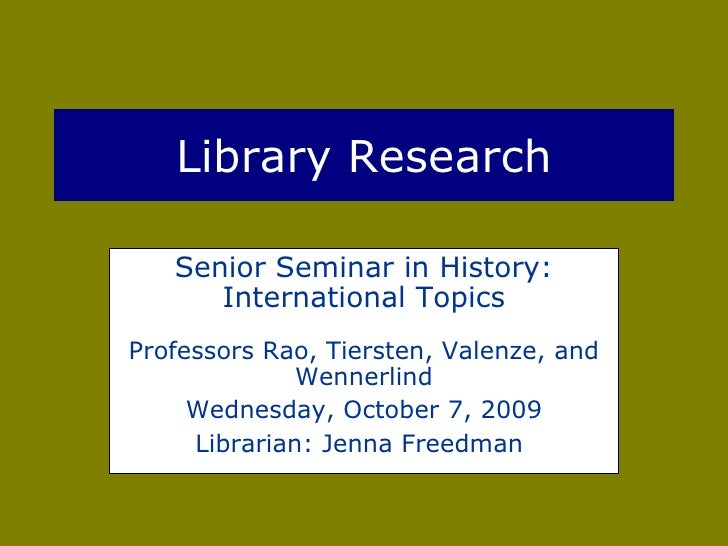 Library Research Senior Seminar in History: International Topics Professors Rao, Tiersten, Valenze, and Wennerlind Wednesd...