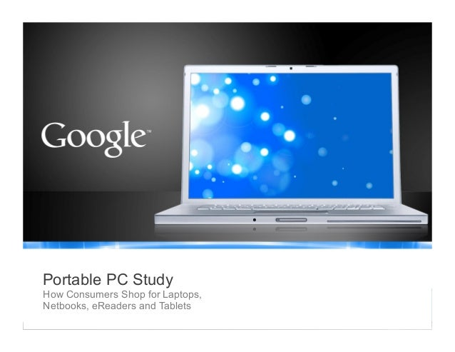 Google Confidential and Proprietary 1 Google Confidential and Proprietary Portable PC Study How Consumers Shop for Laptops...