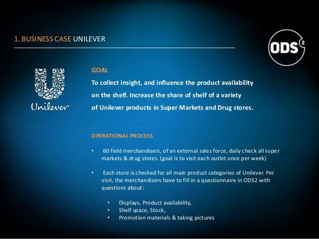 1. BUSINESS CASE UNILEVER GOAL To collect insight, and influence the product availability on the shelf. Increase the share...