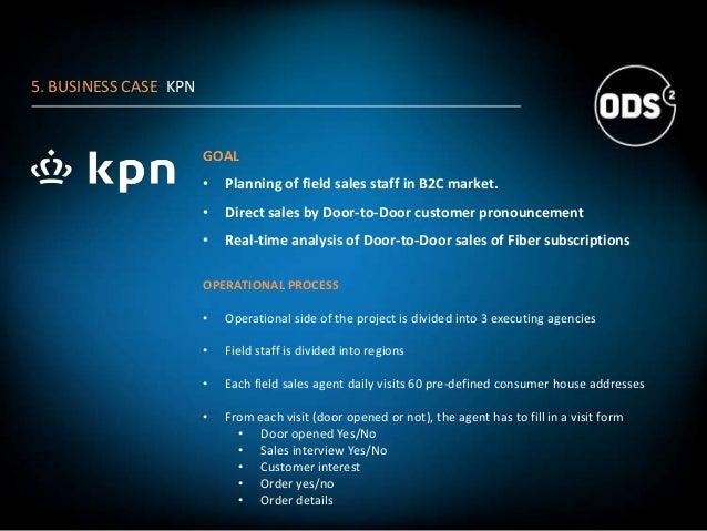 5. BUSINESS CASE KPN GOAL • Planning of field sales staff in B2C market. • Direct sales by Door-to-Door customer pronounce...