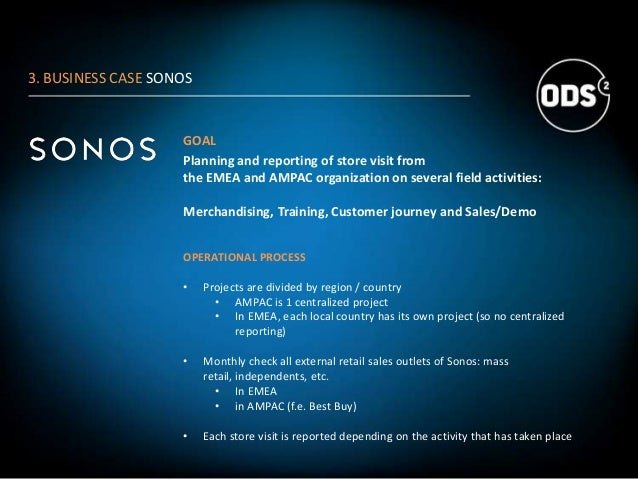 3. BUSINESS CASE SONOS GOAL Planning and reporting of store visit from the EMEA and AMPAC organization on several field ac...