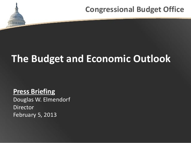 Congressional Budget OfficeThe Budget and Economic OutlookPress BriefingDouglas W. ElmendorfDirectorFebruary 5, 2013