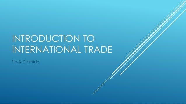 INTRODUCTION TO INTERNATIONAL TRADE Yudy Yunardy