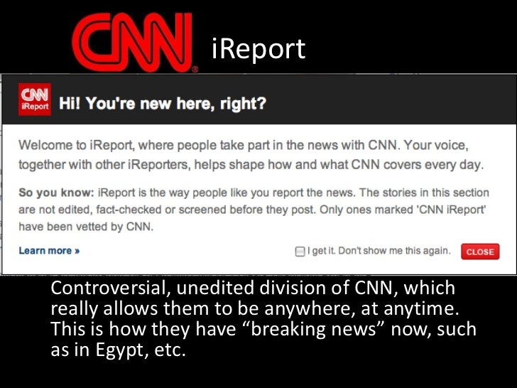 iReport<br />Controversial, unedited division of CNN, which really allows them to be anywhere, at anytime.  This is how t...