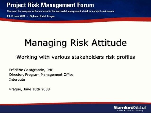 Managing Risk Attitude Working with various stakeholders risk profiles Frédéric Casagrande, PMP Director, Program Manageme...