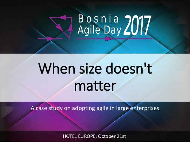 When size doesn't matter A case study on adopting agile in large enterprises HOTEL EUROPE, October 21st