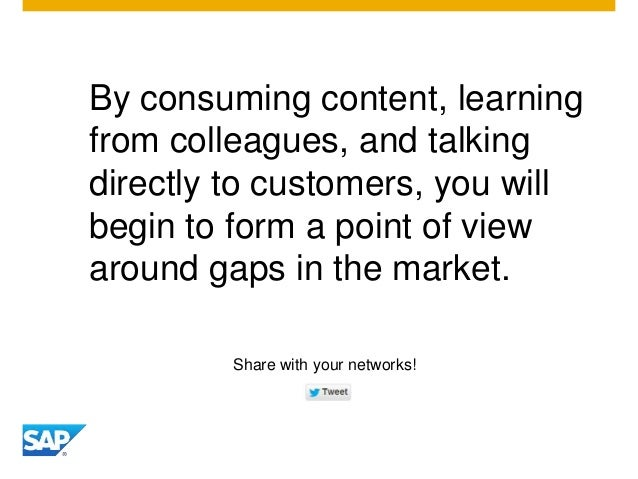 By consuming content, learning from colleagues, and talking directly to customers, you will begin to form a point of view ...