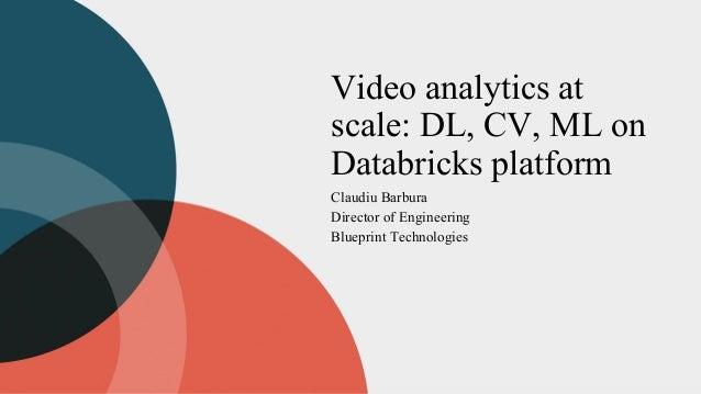 Video analytics at scale: DL, CV, ML on Databricks platform Claudiu Barbura Director of Engineering Blueprint Technologies