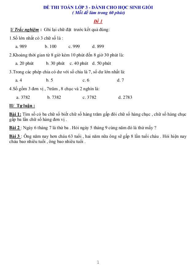 1 ĐỀ THI TOÁN LỚP 3 - DÀNH CHO HỌC SINH GIỎI ( Mỗi đề làm trong 60 phút) Đề 1 I/ Trắc nghiệm : Ghi lại chữ đặt trước kết q...