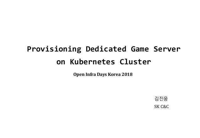 Provisioning Dedicated Game Server on Kubernetes Cluster 김진웅 SK C&C Open Infra Days Korea 2018