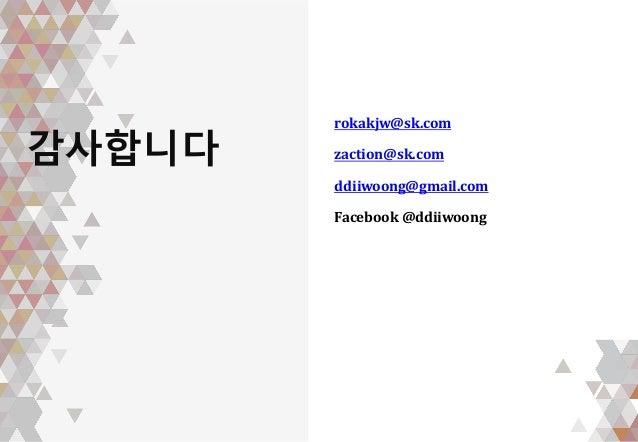 감사합니다 rokakjw@sk.com zaction@sk.com ddiiwoong@gmail.com Facebook @ddiiwoong