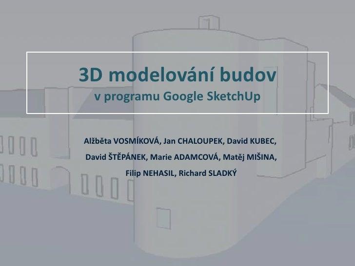 3D modelování budov v programu Google SketchUp<br />Alžběta VOSMÍKOVÁ, Jan CHALOUPEK, David KUBEC,<br /> David ŠTĚPÁNEK, M...