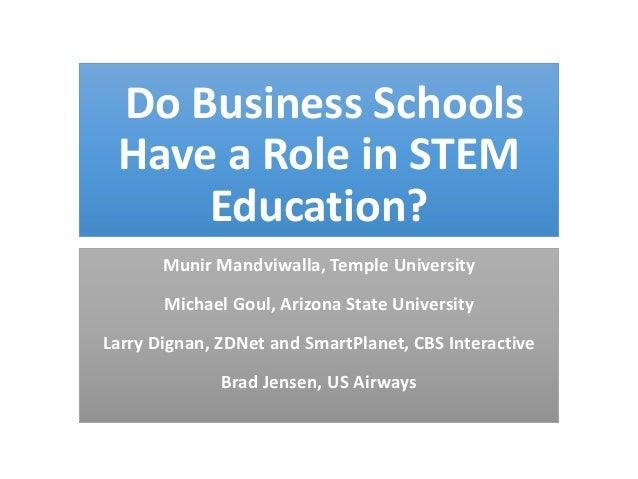 Do Business Schools Have a Role in STEM Education? Munir Mandviwalla, Temple University  Michael Goul, Arizona State Unive...