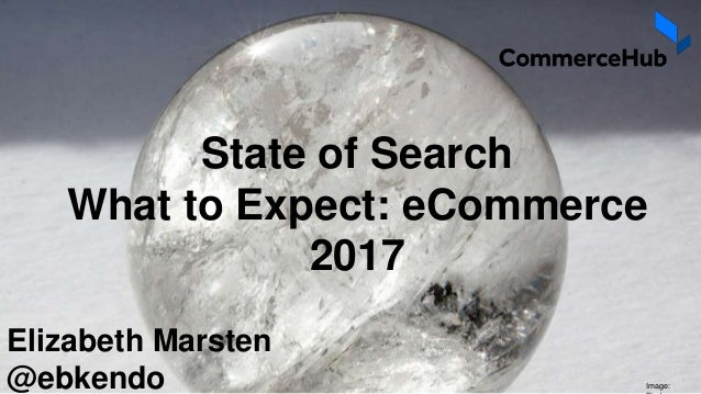 State of Search What to Expect: eCommerce 2017 Elizabeth Marsten @ebkendo Image: