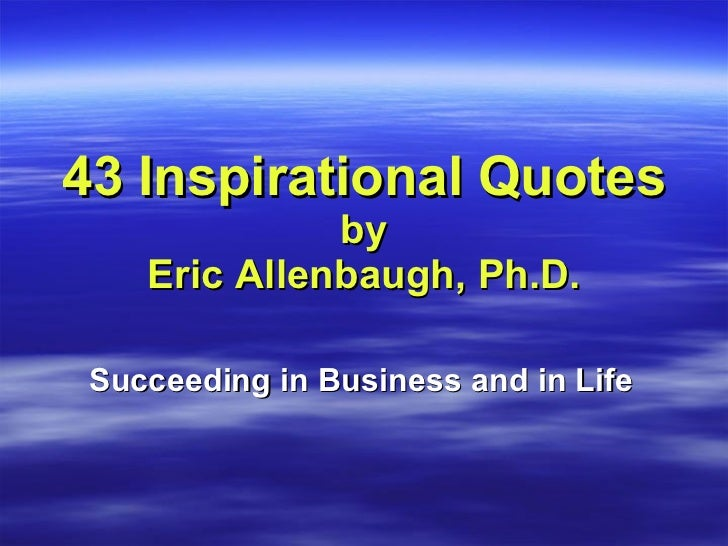 43 Inspirational Quotes  by Eric Allenbaugh, Ph.D. Succeeding in Business and in Life