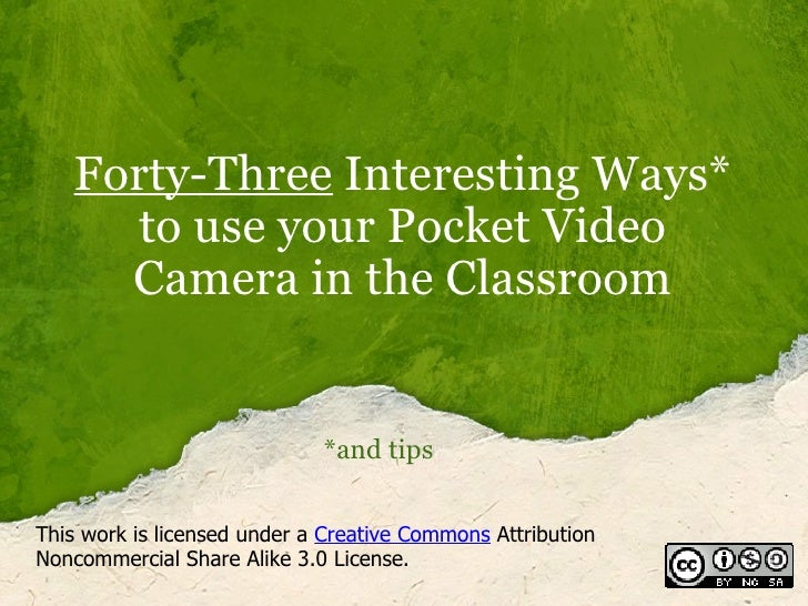 Forty-Three  Interesting Ways* to use your Pocket Video Camera in the Classroom *and tips This work is licensed under a  C...