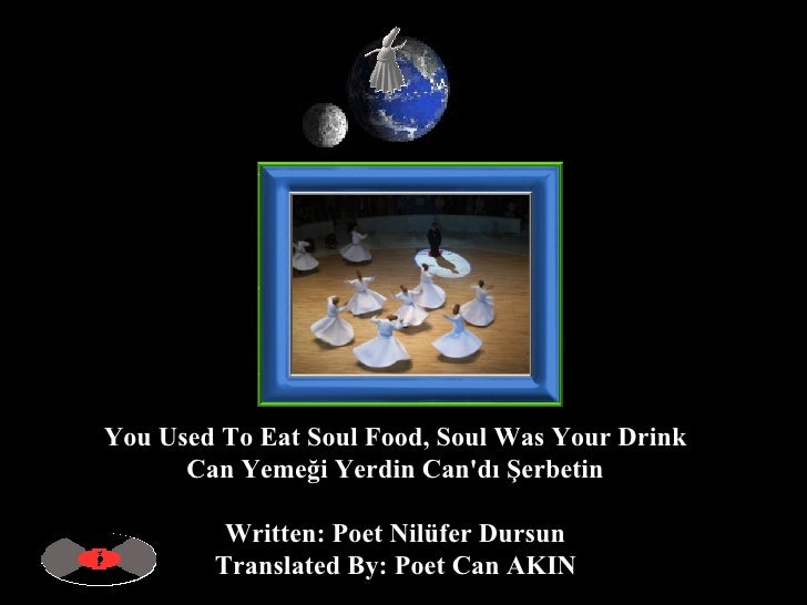 You Used To Eat Soul Food, Soul Was Your Drink  Can Yemeği Yerdin Can'dı Şerbetin  Written: Poet Nilüfer Dursun  Translate...