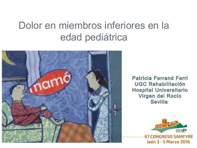Dolor en miembros inferiores en la edad pediátrica Patricia Ferrand Ferri UGC Rehabilitación Hospital Universitario Virgen...