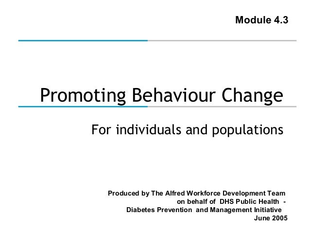 Module 4.3  Promoting Behaviour Change For individuals and populations  Produced by The Alfred Workforce Development Team ...
