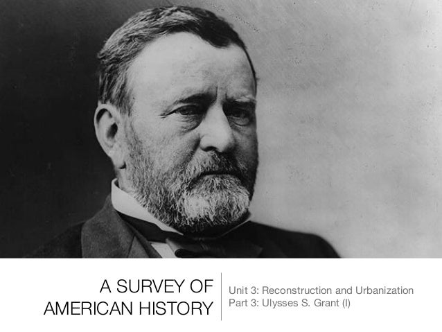 ulysses s grant i  a survey of american history unit 3 reconstruction and urbanization part 3 ulysses s grant s