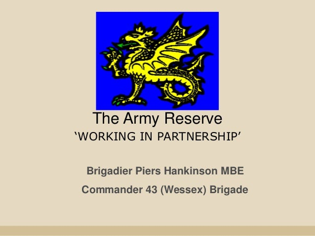 The Army Reserve 'WORKING IN PARTNERSHIP' Brigadier Piers Hankinson MBE Commander 43 (Wessex) Brigade