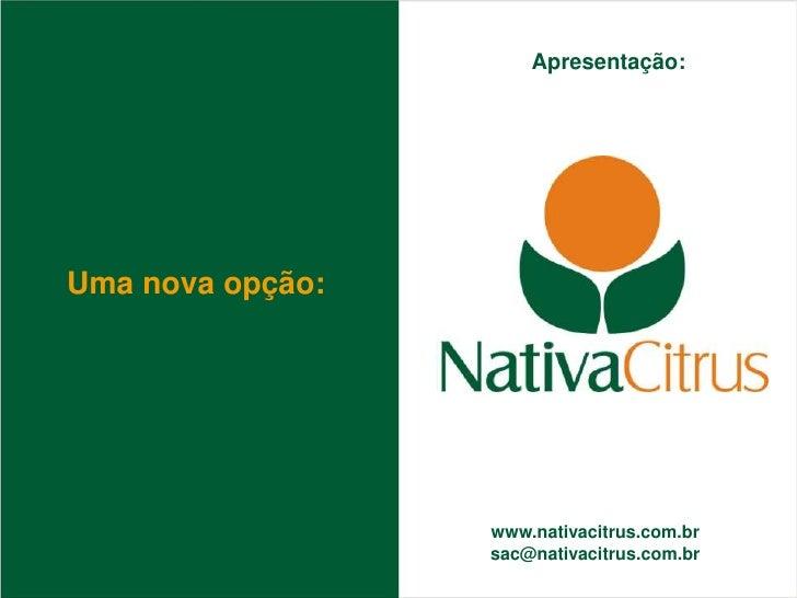 Apresentação:     Uma nova opção:                       www.nativacitrus.com.br                   sac@nativacitrus.com.br