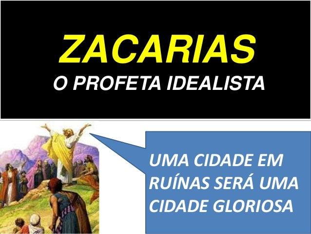 ZACARIAS O PROFETA IDEALISTA UMA CIDADE EM RUÍNAS SERÁ UMA CIDADE GLORIOSA