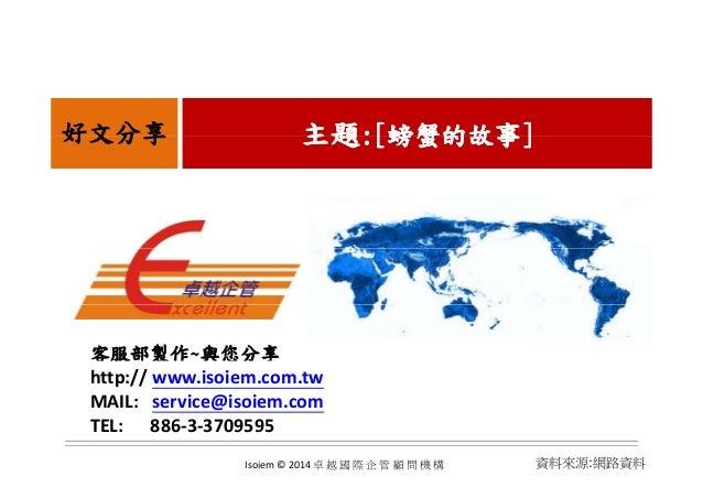 主題主題:[:[螃蟹的故事螃蟹的故事]]好文分享 主題主題:[:[螃蟹的故事螃蟹的故事]]好文分享 客服部製作~與您分享 http:// www.isoiem.com.tw MAIL:service@isoiem.com TEL:...