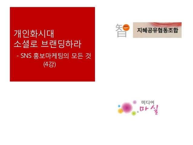 개인화시대 소셜로 브랜딩하라 - SNS 홍보마케팅의 모든 것 (4강)
