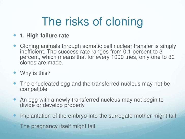 the risks of cloning There is a disturbing lack of attention to the risks to women's health posed by the advent of embryo cloning media coverage continues to convey the idea that the only ethical debate is over the issue of destroying embryos and that the primary voices in this debate are the antiabortion advocates (who usually oppose all embryo stem cell research.