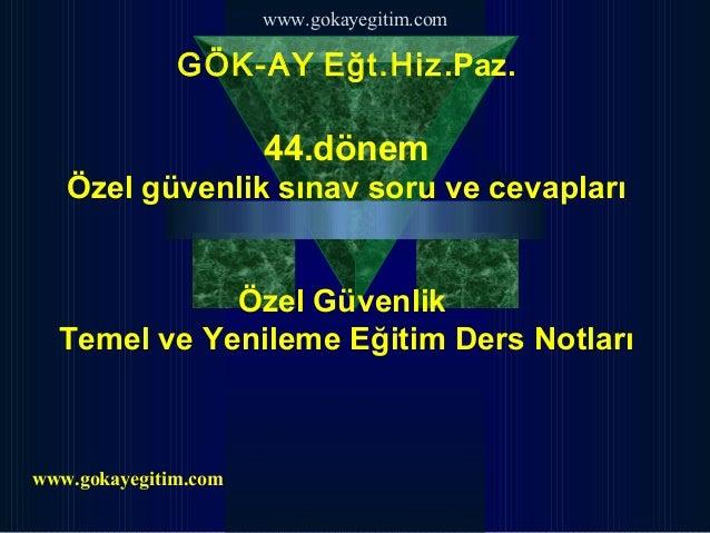 www.gokayegitim.com              GÖK-AY Eğt.Hiz.Paz.                      44.dönem   Özel güvenlik sınav soru ve cevapları...