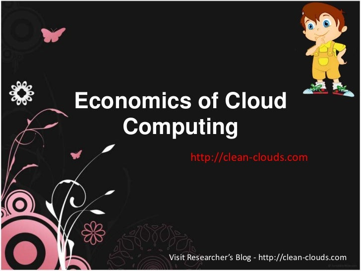 Economics of Cloud    Computing             http://clean-clouds.com        Visit Researcher's Blog - http://clean-clouds.com