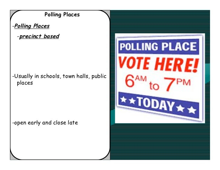 Polling Places-Polling Places  -precinct based-Usually in schools, town halls, public  places-open early and close late