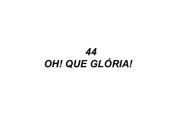 44 OH! QUE GLÓRIA!